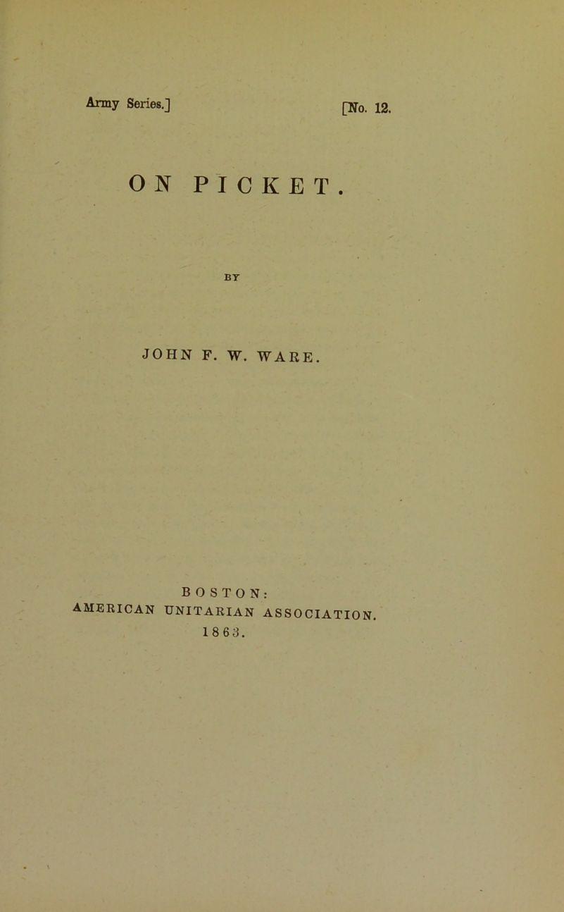 Army Series.] [No. 12. ON PICKET. BT JOHN F. W. WARE. BOSTON: AMERICAN UNITARIAN ASSOCIATION. 18 6 3.