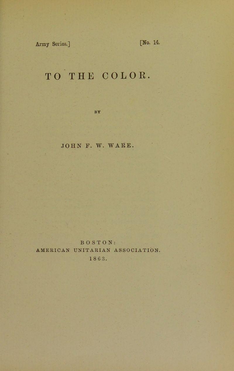 Army Series.] [No. 14. TO THE COLOR. JOHN F. W. WARE. BOSTON: AMERICAN UNITARIAN ASSOCIATION.