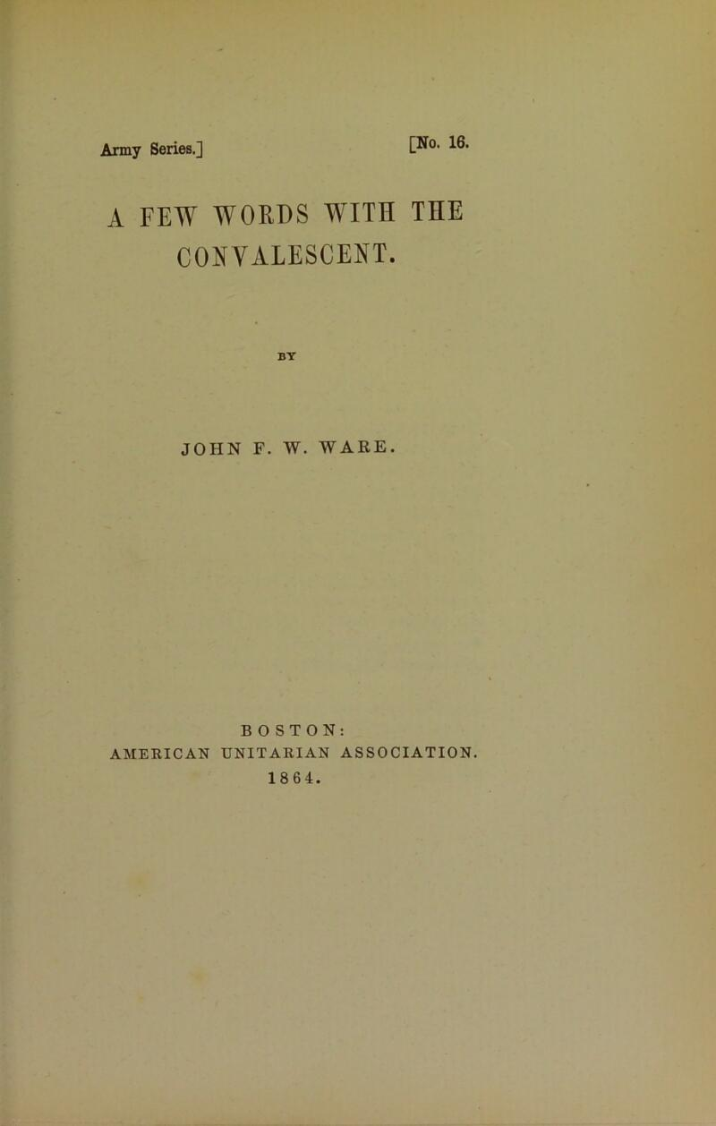 Army Series.] [No. 16. A FEW WORDS WITH THE CONVALESCENT. JOHN F. W. WARE. BOSTON: AMERICAN UNITARIAN ASSOCIATION. 1864.