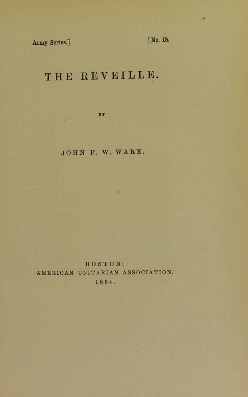 Army Series.] [No. lb. THE REVEILLE. BT JOHN F. W. WARE. BOSTON: AMERICAN UNITARIAN ASSOCIATION.