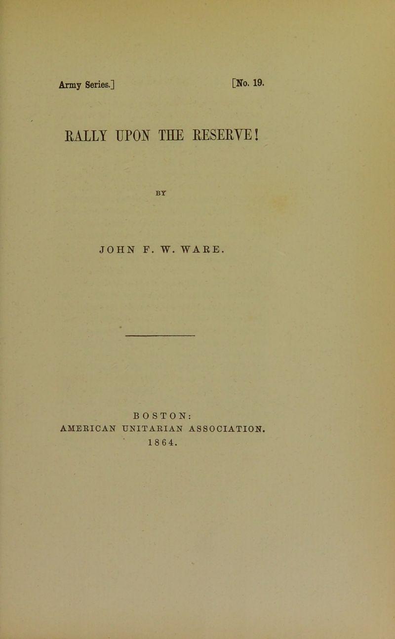 Army Series.] [No. 19. RALLY UPON THE RESERVE! JOHN F. W. WARE. BOSTON: AMERICAN UNITARIAN ASSOCIATION 1864.