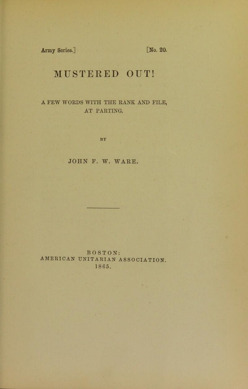 Army Series.] [No. 20. MUSTERED OUT! A FEW WORDS WITH THE RANK AND FILE, AT PARTING. BT JOHN F. W. WARE. BOSTON: AMERICAN UNITARIAN ASSOCIATION. 1865.