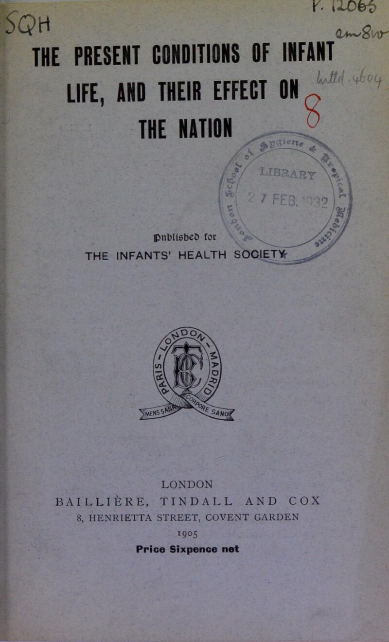 S(?H X' l±Obi> THE PRESENT CONDITIONS OF INFANT IjJH .ifJbOLj. LIFE, AND THEIR EFFECT ON THE NATION publishes for THE INFANTS' HEALTH SOCIETY LONDON BAI LLIERE, TINDALL AND COX 8, HENRIETTA STREET, COVENT GARDEN i9°S Price Sixpence net