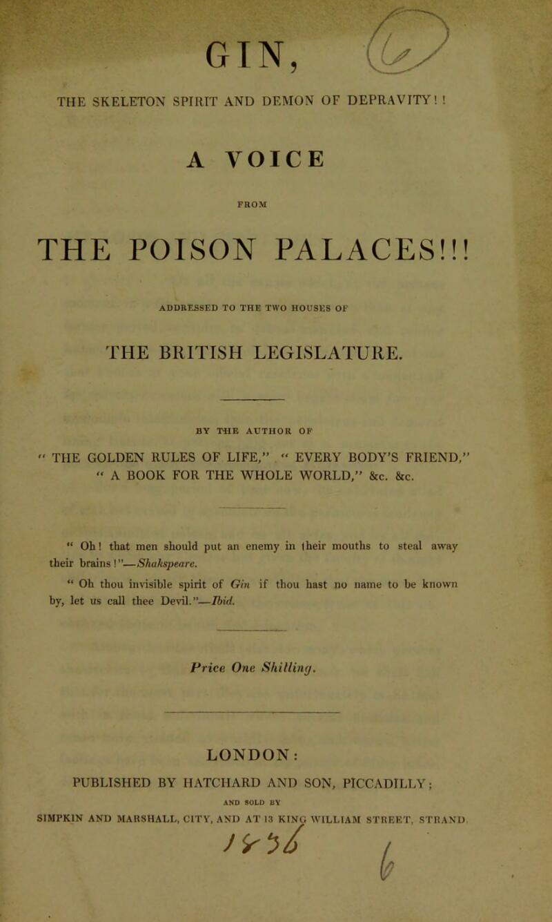 """GIN, THE SKELETON SPIRIT AND DEMON OF DEPRAVITY! ! A VOICE FROM THE POISON PALACES!!! ADDRESSED TO THE TWO HOUSES OF THE BRITISH LEGISLATURE. BY THE AUTHOR OF  THE GOLDEN RULES OF LIFE,"""" """" EVERY BODY'S FRIEND,"""" """" A BOOK FOR THE WHOLE WORLD,"""" &c. &c. """" Oh! that men should put an enemy in (heir mouths to steal away their brains ! """"—Sliakspeare. """" Oh thou invisible spirit of Gin if thou hast no name to be known by, let us call thee Devil.""""—Ibid. Price. One Skilling. LONDON: PUBLISHED BY HATCIIARD AND SON, PICCADILLY; AND SOLD BY SIMPKIN AND MARSHALL, CITY, AND AT 13 KING WILLIAM STREET, STRAND."""
