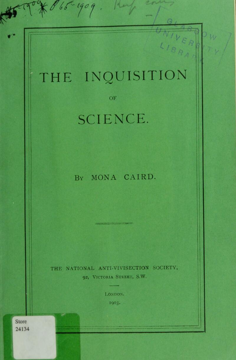 ^\Yirn ■ •€»—hr THE INQUISITION OF SCIENCE. By MONA CAIRD. THE NATIONAL ANTI-VIVISECTION SOCIETY, 92, Victoria Street, S.W. London. 1903. | Store 24134