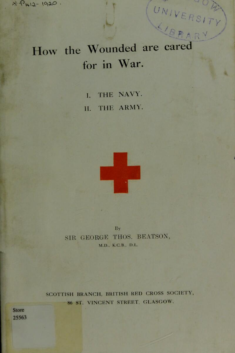 r ■ (',V ■ ' *' t . t ; o 'v^ /. How the Wounded are cared for in War. I. THE NAVY. II. THE ARMY. By SIR GEORGE TUGS. BEATSON, M.D.. K.C.B.. D.L. SCOTTISH BRANCH, BRITISH RED CROSS SOCIETY, 86 ST. VINCENT STREET. GLASGOW. Store 25563