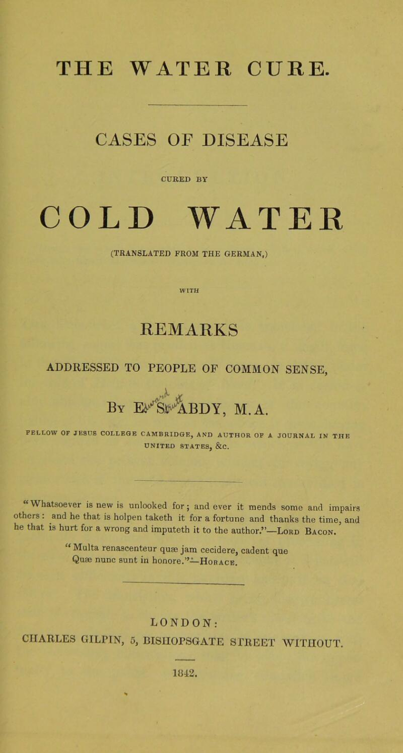 "THE WATER CURE. CASES OF DISEASE CURED BY COLD WATER (TRANSLATED FROM THE GERMAN,) WITH REMARKS ADDRESSED TO PEOPLE OF COMMON SENSE, By E/SrABDY, M.A. FELLOW OF JESUS COLLEGE CAMBRIDGE, AND AUTHOR OF A JOURNAL IN THE UNITED STATES, &C. ""Whatsoever is new is unlooked for; and ever it mends some and impairs others . and he that is holpen taketh it for a fortune and thanks the time, and he that is hurt for a wrong and imputeth it to the author.""—Lord Bacon. Multa renascenteur quae jam cecidere, cadent que Quae nunc sunt in honore.""—Horace. LONDON: CHARLES GILPIN, 5, BISIIOPSGATE STREET WITHOUT. 1BI2."