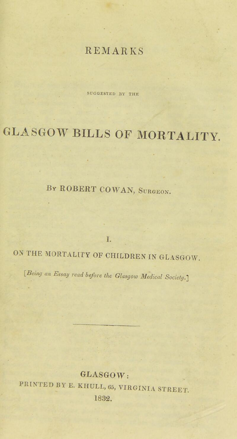 REMARKS SUGGESTED BY THE GLASGOW BILLS OF MORTALITY. By ROBERT COWAN, Surgeon. I. ON I HE MORTALITY OF CHILDREN IN GLASGOW. [Being an Essa'J read before the Glasgow Medical Society.] GLASGO W: PRINTED BY E. KHULL, 65, VIRGINIA STREET 1832.