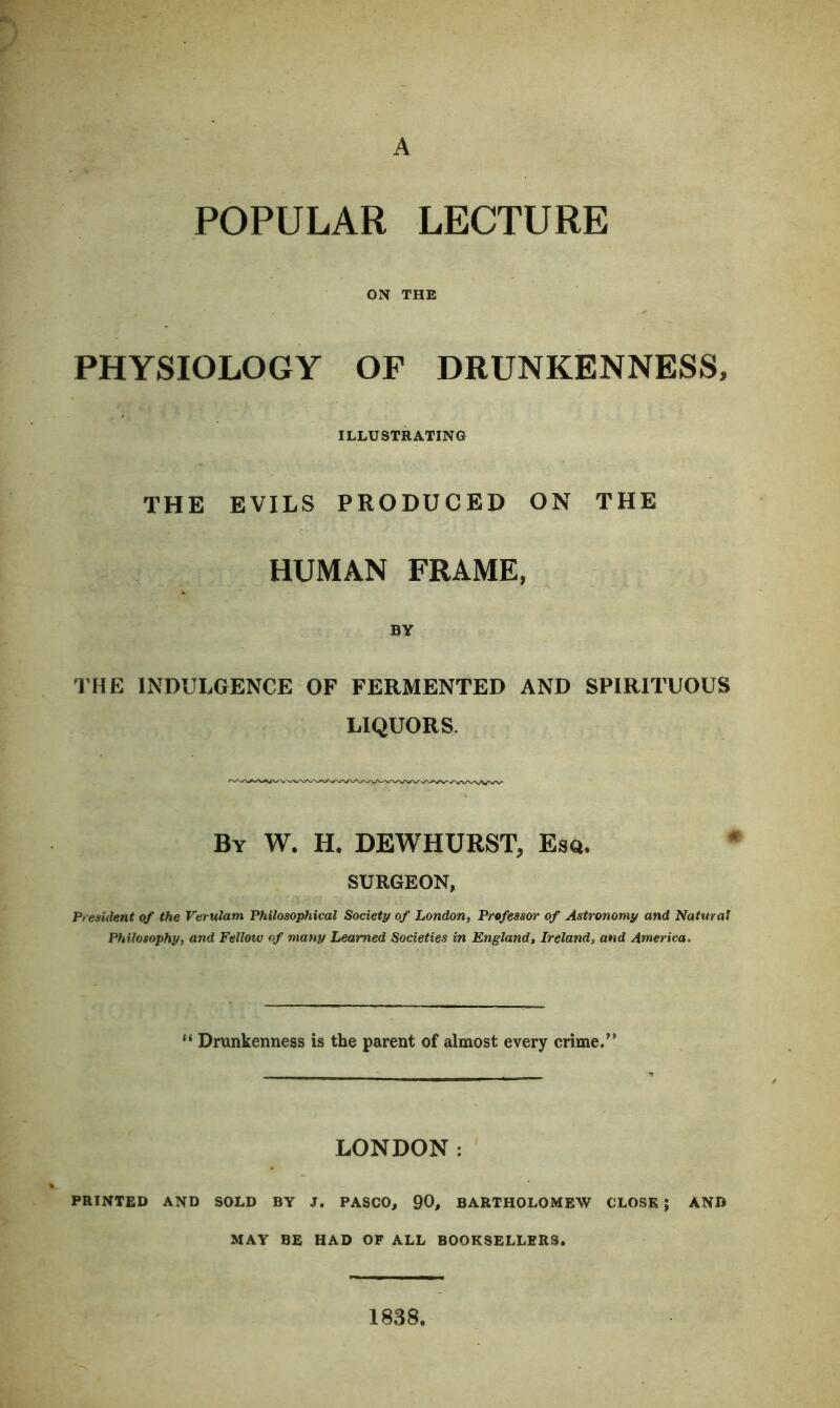 """A POPULAR LECTURE ON THE PHYSIOLOGY OF DRUNKENNESS, ILLUSTRATING THE EVILS PRODUCED ON THE HUMAN FRAME, BY THE INDULGENCE OF FERMENTED AND SPIRITUOUS LIQUORS. By W. H. DEWHURST, Esq. SURGEON, President of the Verulam Philosophical Society of London, Professor of Astronomy and Natural Philosophy, and Fellow of many Learned Societies in England, Ireland, and America, 11 Drunkenness is the parent of almost every crime."""" LONDON: PRINTED AND SOLD BY J. PASCO, 90, BARTHOLOMEW CLOSE ; AND MAY BE HAD OF ALL BOOKSELLERS. 1838."""