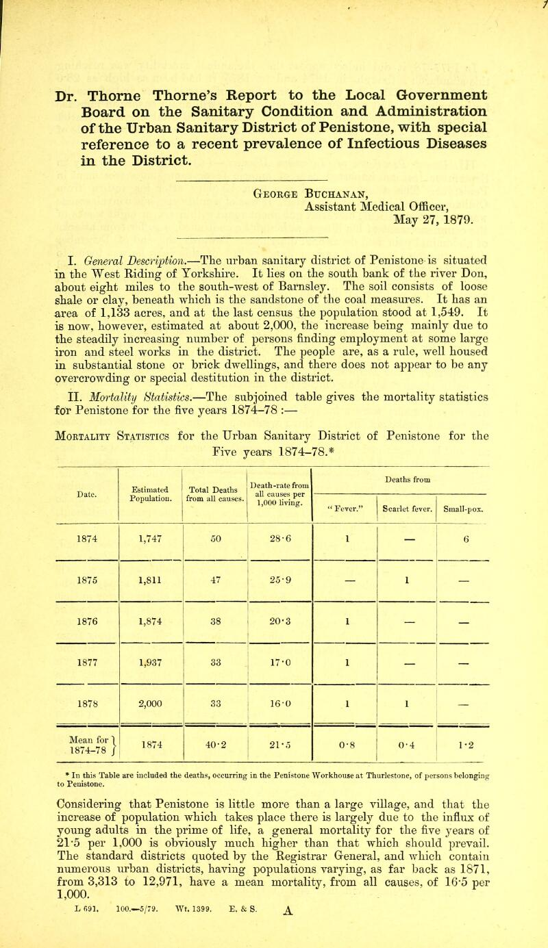 """/ Dr. Thorne Thorne's Report to the Local Government Board on the Sanitary Condition and Administration of the Urban Sanitary District of Penistone, with special reference to a recent prevalence of Infectious Diseases in the District. George Buchanan, Assistant Medical Officer, May 27, 1879. I. General Description.—Tlie urban sanitary district of Penistone is situated in tbe West Riding of Yorkshire. It lies on the south bank of the river Don, about eight miles to the south-west of Barnsley. The soil consists of loose shale or clay, beneath which is the sandstone of the coal measures. It has an area of 1,133 acres, and at the last census the population stood at 1,549. It is now, however, estimated at about 2,000, the increase being mainly due to the steadily increasing number of persons finding employment at some large iron and steel works in the district. The people are, as a rule, well housed in substantial stone or brick dwellings, and there does not appear to be any overcrowding or special destitution in the district. II. Mortality Statistics.—The subjoined table gives the mortality statistics for Penistone for the five years 1874-78 :— Mortality Statistics for the Urban Sanitary District of Penistone for the Five years 1874-78.* Date. Estimated Population. Total Deaths from all causes. Death-rate from all causes per 1,000 living. Deaths from """" Fever."""" Scarlet fever. Small-pox. 1874 1,747 50 28-6 1 — 6 1875 1,811 47 25-9 — 1 — 1876 1,874 38 20'3 1 — — 1877 1,937 33 17-0 1 — — 1878 2,000 33 16-0 1 - . . 1 — Mean for 1 1874-78 / 1874 40-2 21*5 0-8 0-4 1 *2 * In this Table are included the deaths, occurring in the Penistone Workhouse at Thurlestone, of persons belonging to Penistone. Considering that Penistone is little more than a large village, and that the increase of population which takes place there is largely due to the influx of young adults in the prime of life, a general mortality for the five years of 21'5 per 1,000 is obviously much higher than that whi"""