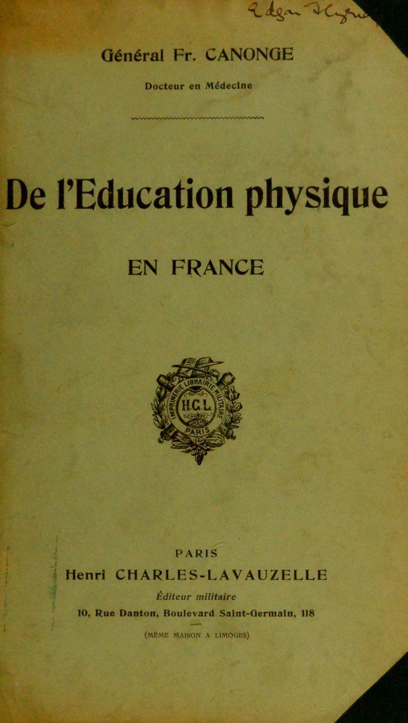 k-.. * Général Fr. CANONQE Docteur en Médecine De l'Education physique EN FRANCE PARIS Henri CH ARLES-LA VAUZELLE Editeur militaire 10, Rue Danton, Boulevard Salnt-Qermaln, 118 (même maison a limoges)