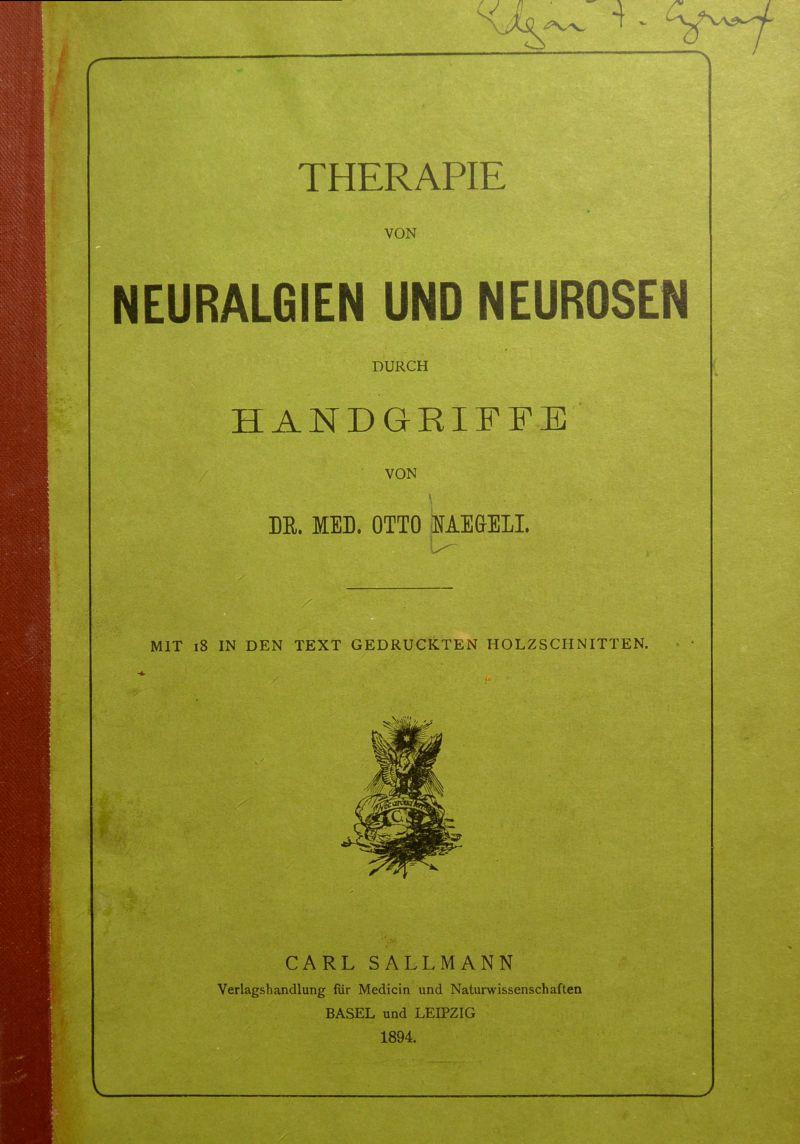 -i. THERAPIE VON NEURALGIEN UND NEUROSEN DURCH HANDGRIFFE VON \ DR. MED. OTTO HAMSEL U- MIT 18 IN DEN TEXT GEDRUCKTEN HOLZSCHNITTEN. - t W f CARL SALLMANN Verlagshandlung für Medicin und Naturwissenschaften BASEL und LEIPZIG 1894.