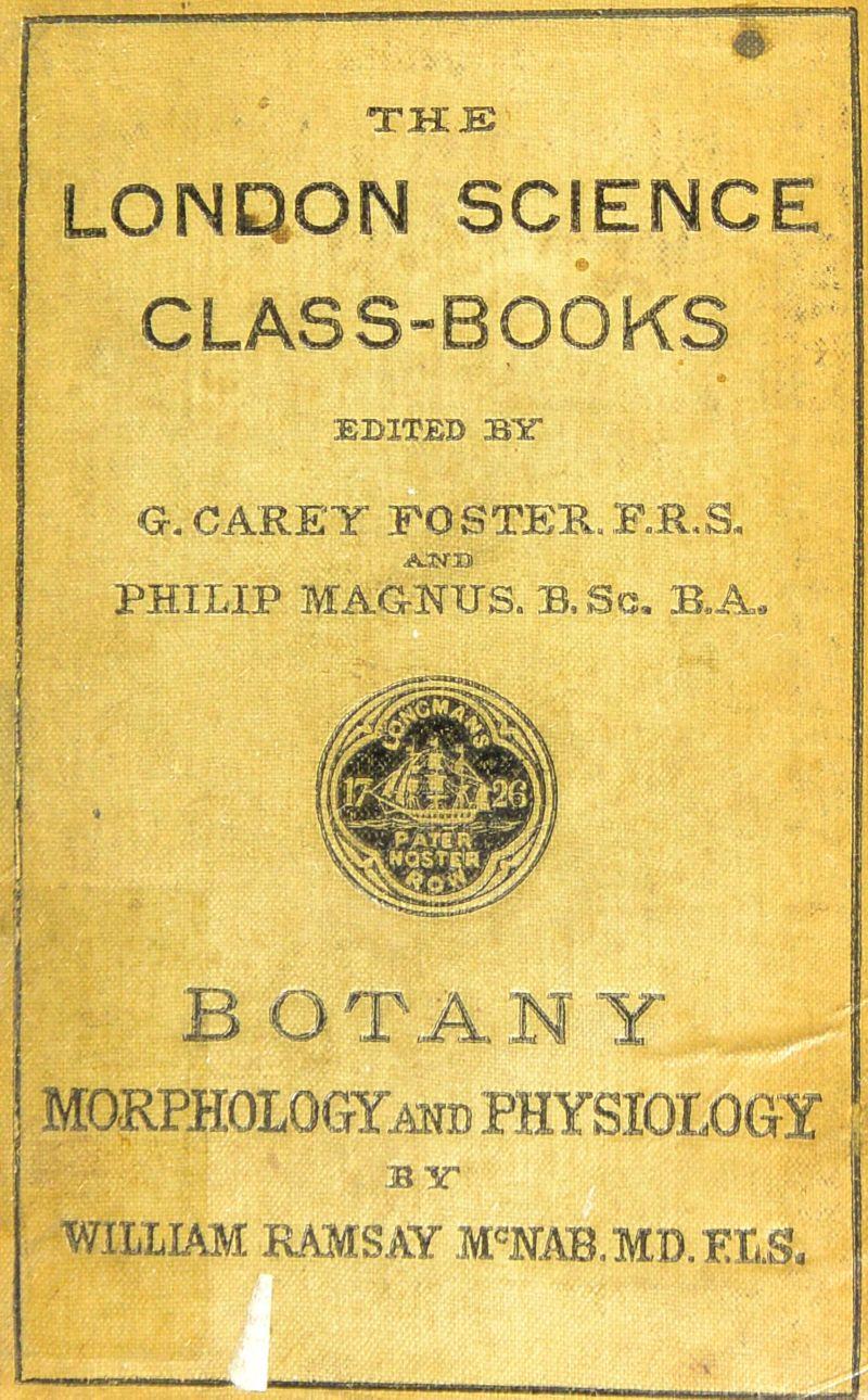 THE LONDON SCIENCE CLASS-BOOKS , a <J. CARET FOSTER.F.R.S. A.WB PHILIP MAG-NITS. B,Sc. B.A, B O r A N Y ' • . - T  - B TT WILLIAM RAMSAY M'NAB.MD.ELS,