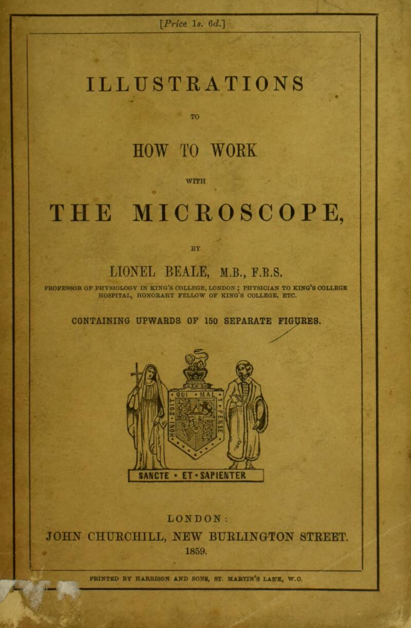 [Price le. 6iZ.] ILLUSTRATIONS TO HOW TO WORK WITH THE MICROSCOPE, LIONEL BEALE, M.B., F.E.S. PK0KEH80R OF PHTSIOLOOY IN KING'S COLLEGE, LONDON ; PHYSICIAN TO KING'S COLLEGE HOSPITAL, HONORARY FELLOW OF KING'S COLLEGE, ETC. :. CONTAINING UPWARDS OF 150 SEPARATE FIGpRES. LONDON: JOHN CHURCHILL, NEW BHRLINOTON STREET, r 1859. PRINTED BY HARRISON AND SONS, ST. MARTIN'S LAKE, W.O.
