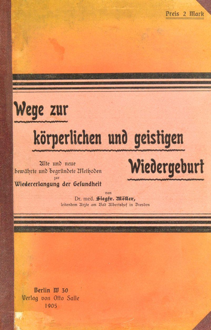 """• r-- iVij*'' ' ■ .^ .' ^ . ■ J^i^:..--. -.^. V' ■ ■ ■■ ■■ """"^ ■■.■■■■■ . Preis 2 llTark Vege zur körperlichen und geistigen 21Ue iinb neue Bemät^rte unb Be^runbete ZHetfjoben 3ur \Xlie4€rerlüngung der Gefundheit Wiedergeburt oon Dr. med. Siegfr. möller, Icitenbem Urjte am Sab Uibertsljof in Z>resbcn W- Berlin W 30 Verlag oon Otto Salle 1905"""