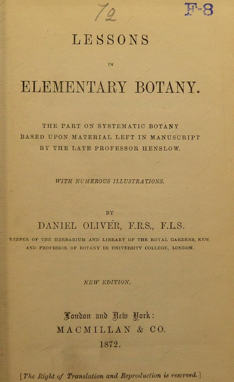 /i T LESSONS IN ELEMENTARY BOTANY. THE PART ON SYSTEMATIC BOTANY BASED UPON MATERIAL LEFT IN MANUSCRIPT BY THE LATE PROFESSOR HENSLOW. r WITH NUMEROUS ILLUSTRATIONS. BY DANIEL OLIVER, F.R.S., E.L.S. KEEPER OF THE HERBARIUM AND LIBRARY OF THE ROYAL GARDENS, KEW. AND PROFESSOR OF BOTANY IN UNIVERSITY COLLEGE, LONDON. NEW EDITION. m 3£xmbmt anb $,Icfo §)ork: MACMILLAN & CO. 1872. [ The Right of Translation and Reproduction is reserved.)
