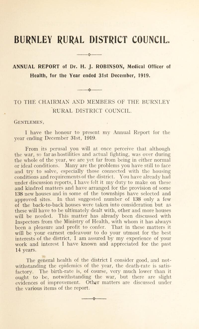 BURNLEY RURAL DISTRICT COUNCIL. ANNUAL REPORT of Dr. H. J. ROBINSON, Medical Officer of Health, for the Year ended 31st December, 1919. o TO THE CHAIRMAN AND MEMBERS OF THE BURNLEY 'rural district council. Gentlemen, I have the honour to present my Annual Report for the year ending December 31st, 1919. From its perusal you will at once perceive that although the war, so far as hostilities and actual fighting, was over during the whole of the year, we are yet far from being in either normal or ideal conditions. Many are the problems you have still to face and try to solve, especially those connected with the housing conditions and requirements of the district. You have already had under discussion reports, I have felt it my duty to make on these and kindred matters and have arranged for the provision of some 138 new houses and in some of the townships have selected and approved sites. In that suggested number of 138 only a few of the back-to-back houses were taken into consideration but as these will have to be ultimately dealt with, other and more houses will be needed. This matter has already been discussed with Inspectors from the Ministry of Health, with whom it has always been a pleasure and profit to confer. That in these matters it will be your earnest endeavour to do your utmost for the best interests of the district, I am assured by my experience of your work and interest I have known and appreciated for the past 14 years. The general health of the district I consider good, and not- withstanding the epidemics of the year, the death-rate is satis- factory. The birth-rate is, of course, very much lower than it ought to be, notwithstanding the war, but there are slight evidences of improvement. Other matters are discussed under the various items of the report.