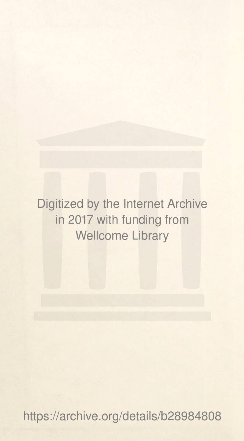Digitized by the Internet Archive in 2017 with funding from Wellcome Library https://archive.org/details/b28984808