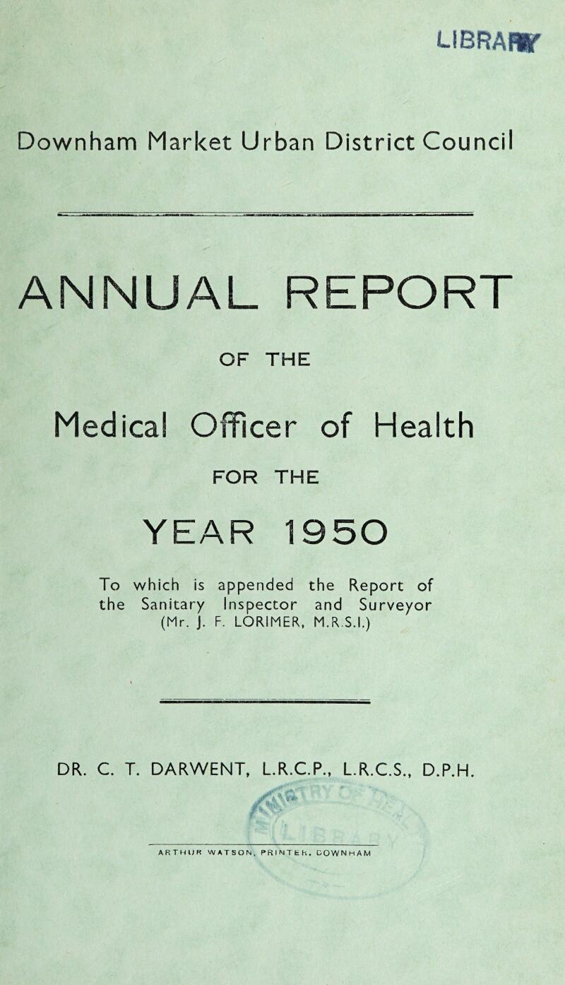 LiBRAar i Downham Market Urban District Council ANNUAL REPORT OF THE Medical Officer of Health FOR THE YEAR 1950 To which is appended the Report of the Sanitary Inspector and Surveyor (Mr. J. F. LORIMER, M.R.S.I.) DR. C. T. DARWENT, L.R.C.P., L.R.C.S., D.P.H. ARTHUR WATSON, PRINTER, DOWNHAM
