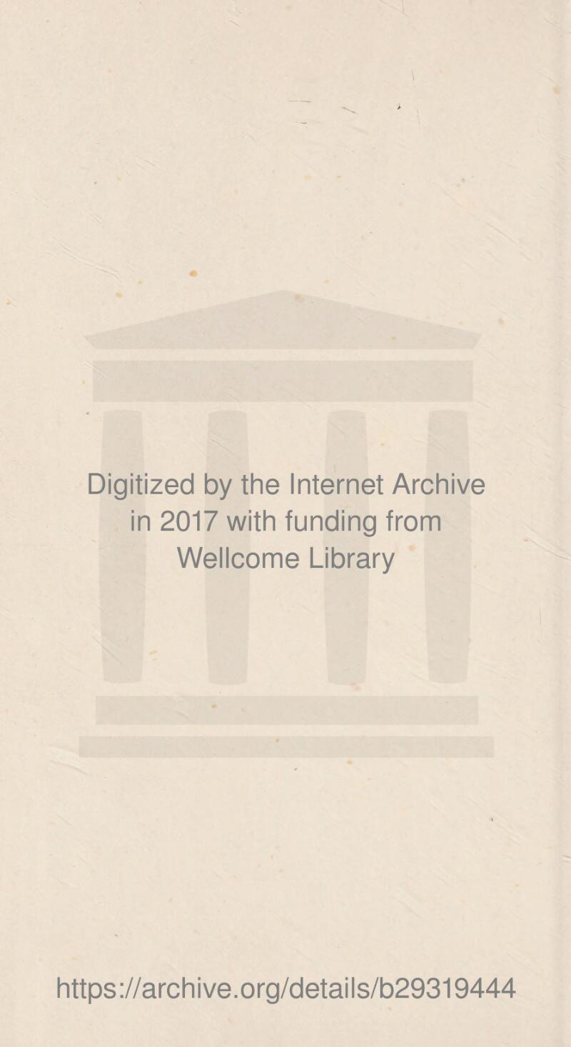 Digitized by the Internet Archive in 2017 with funding from Wellcome Library https ://arch i ve .org/detai Is/b29319444