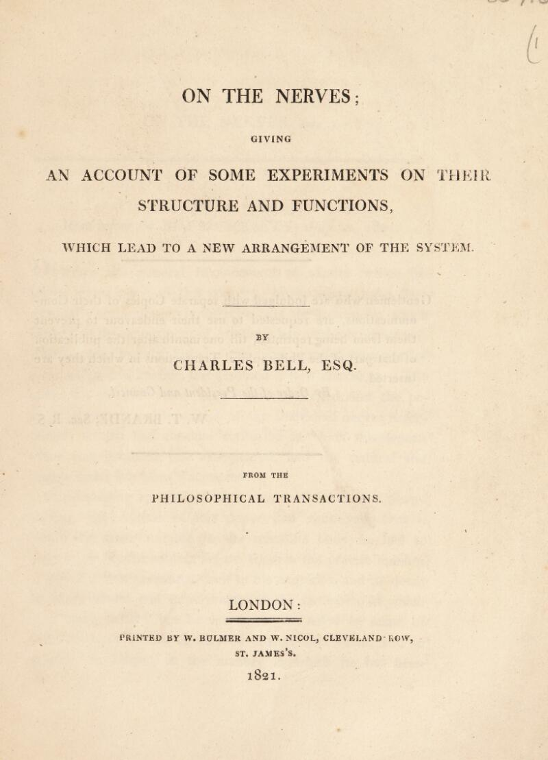 ON THE NERVES; GIVING AN ACCOUNT OF SOME EXPERIMENTS ON THEIR STRUCTURE AND FUNCTIONS, WHICH LEAD TO A NEW ARRANGEMENT OF THE SYSTEM. %* BY CHARLES BELL, ESQ. FROM THE PHILOSOPHICAL TRANSACTIONS. LONDON: PRINTED BY W. BULMER AND W. NICOL, CLEVELAND ROW, ST, james's. 1821.
