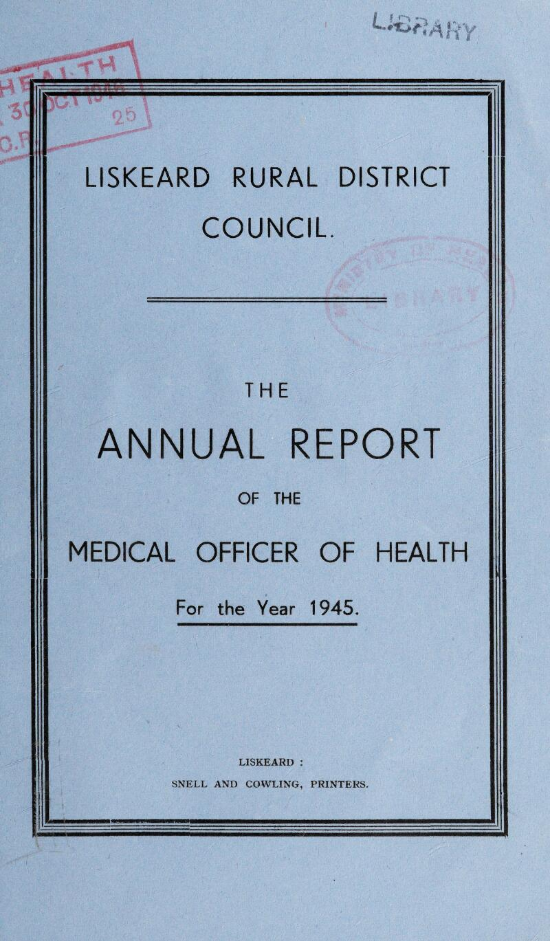 LISKEARD RURAL DISTRICT COUNCIL. THE ANNUAL REPORT OF THE MEDICAL OFFICER OF HEALTH For the Year 1945. LISKEARD : SNELL AND COWLING, PRINTERS.