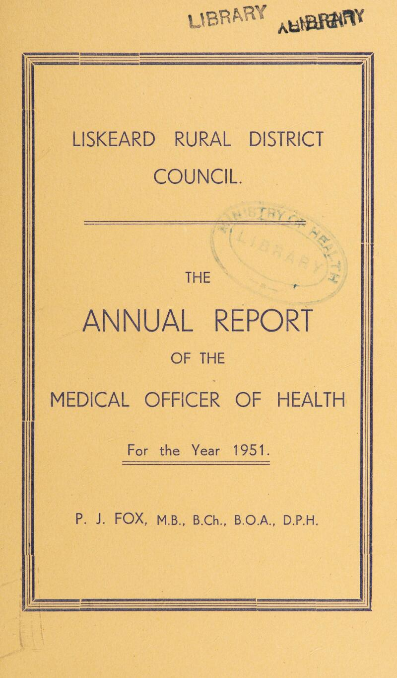 UBRM* jaw* LISKEARD RURAL DISTRICT COUNCIL -<%• X* THE ANNUAL REPORT OF THE MEDICAL OFFICER OF HEALTH For the Year 1951. P. J. FOX, M.B., B.Ch., B.O.A., D.P.H.