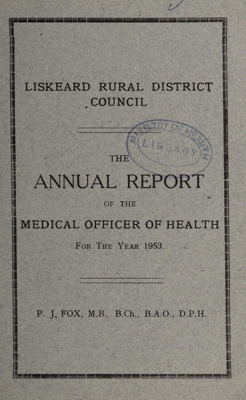 1 a LISKEARD RURAL DISTRICT COUNCIL I THE I 1 OF THE a i MEDICAL OFFICER OF HEALTH For The Year 1953. a i P. J. FOX, M.B. B.Ch., B.A.O., D.P.H