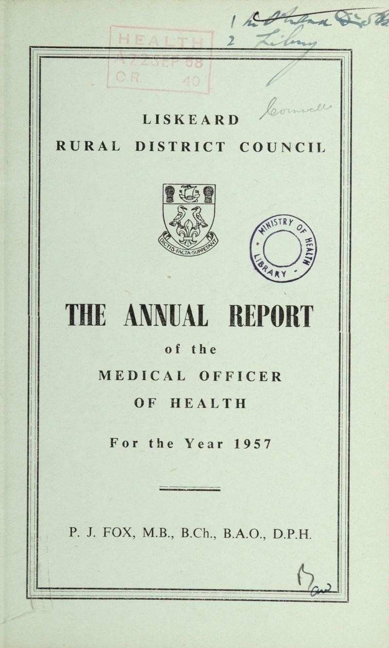 ! H c _- LISKEARD RURAL DISTRICT COUNCIL I ANNUAL of the MEDICAL OFFICER OF HEALTH For the Year 1957 P. J. FOX, M.B., B.Ch., B.A.O., D.P.H.