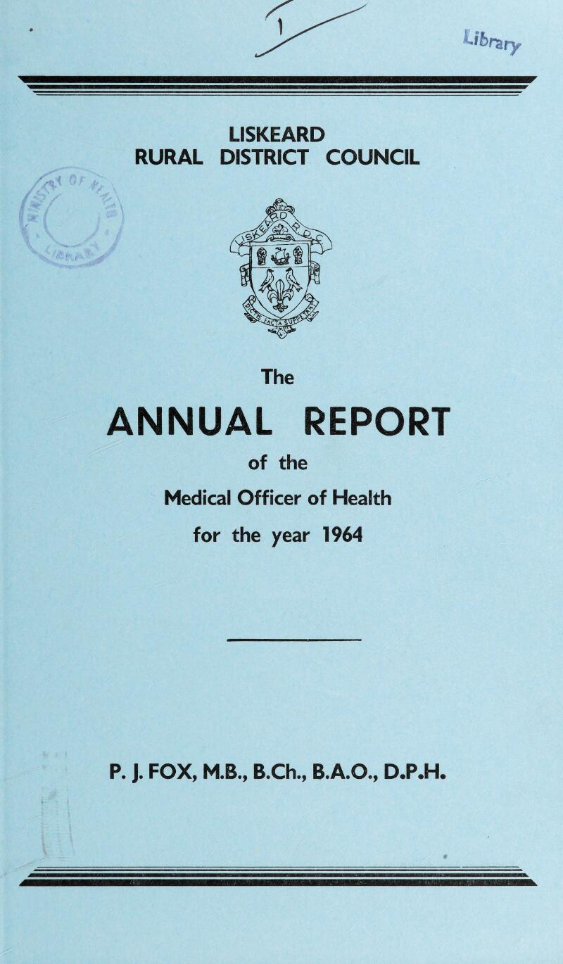 LISKEARD RURAL DISTRICT COUNCIL The ANNUAL REPORT of the Medical Officer of Health for the year 1964 P. J. FOX, M.B., B.Ch., B.A.O., D.P.H.