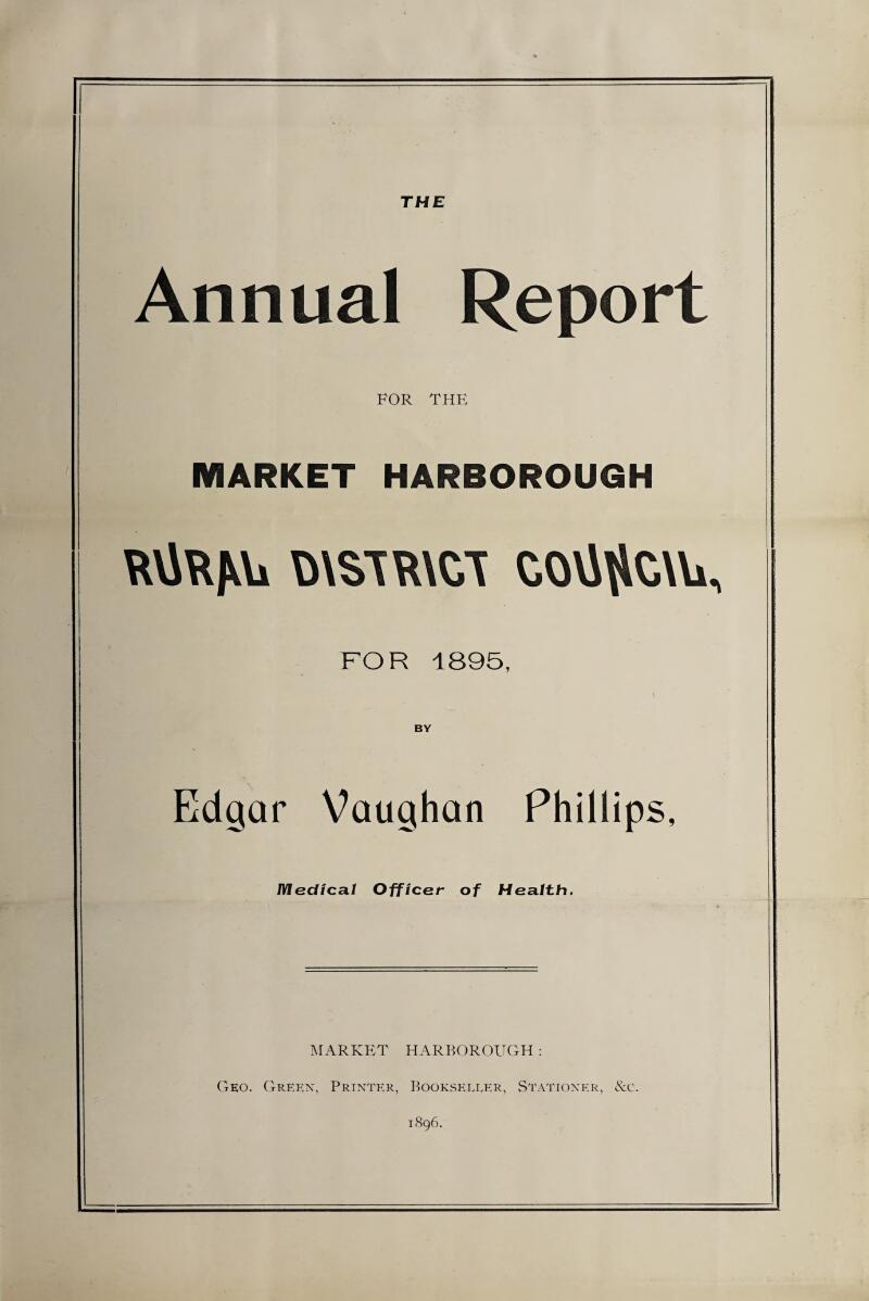 THE Annual Report FOR THE MARKET HARBOROUGH RViRJUi COVJ^CAU, FOR 1895, BY Edgar Vaughan Phillips, Medical Officer of Health. MARKET HARBOROUGH: Geo. Green, Printer, Bookseller, Stationer, &c. 1896.