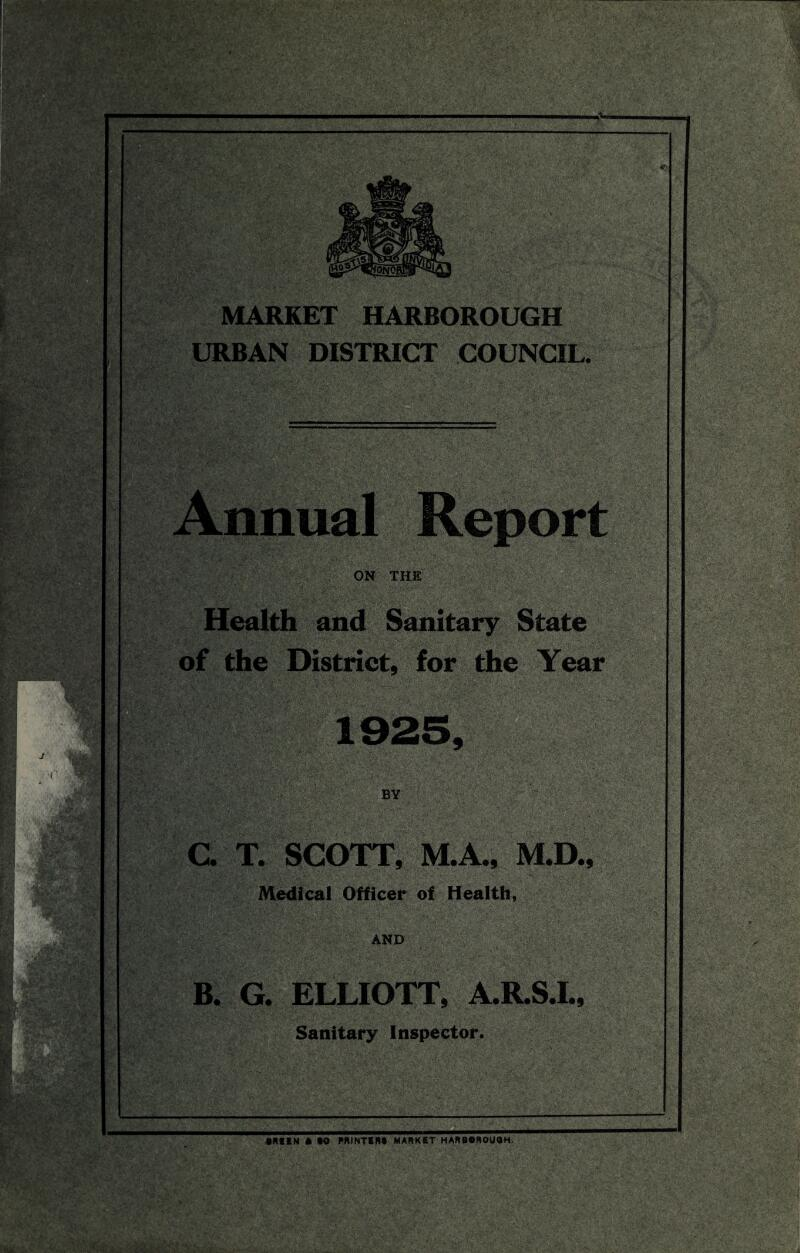 MARKET HARBOROUGH URBAN DISTRICT COUNCIL. Annual Report ON THE Health and Sanitary State of the District, for the Year G T. SCOTT, M.A., M.D., Medical Officer of Health, AND B. G. ELLIOTT, A.R.S.I., Sanitary Inspector. • MEN * CO RRINTERf MARKET HARBOROUQH.