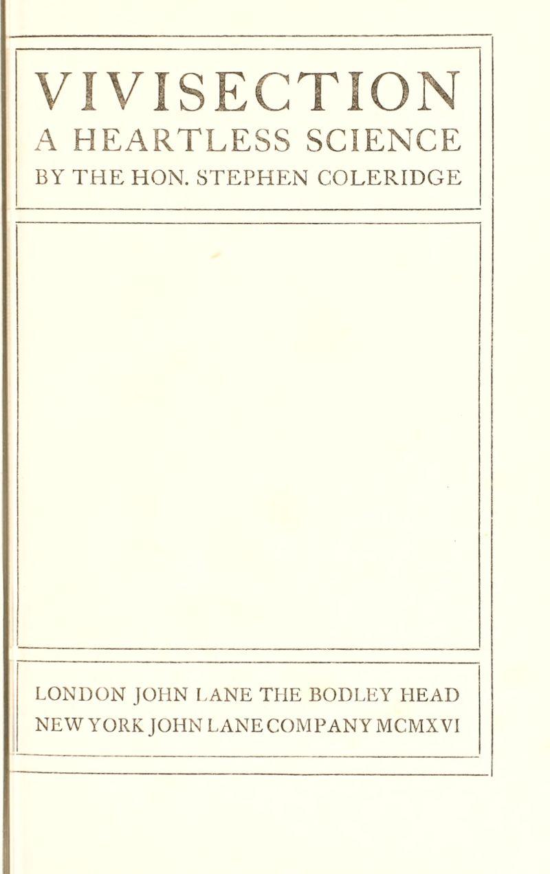 A HEARTLESS SCIENCE BY THE HON. STEPHEN COLERIDGE LONDON JOHN LANE THE BODLEY HEAD NEW YORK JOHN LANE COM PANY MCMXVI