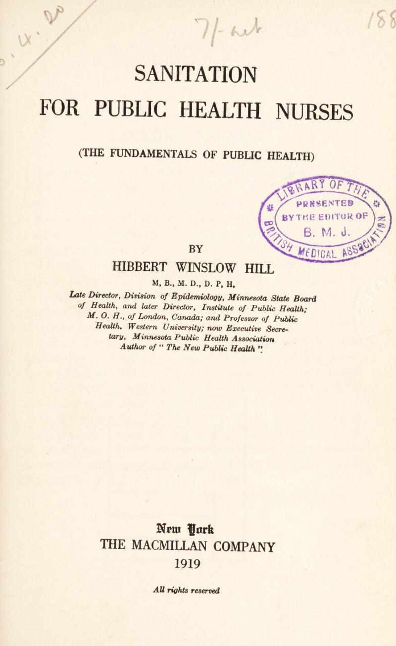 """' f * * / SANITATION FOR PUBLIC HEALTH NURSES (THE FUNDAMENTALS OF PUBLIC HEALTH) BY HIBBERT WINSLOW M, B., M. D., D. P, H, Late Director, Division of Epidemiology, Minnesota State Board of Health, and later Director, Institute of Public Health; M. O. FI., of London, Canada; and Professor of Public Health. Western University; now Executive Secre¬ tary, Minnesota Public Health Association Author of """" The New Public Health """" fork THE MACMILLAN COMPANY 1919 All rights reserved"""