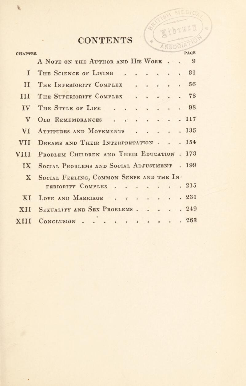 CHAPTER CONTENTS PAGE A Note on the Author and His Work . . 9 I The Science of Living.31 II The Inferiority Complex.56 III The Superiority Complex ..... 78 IV The Style of Life.98 V Old Remembrances. .117 VI Attitudes and Movements . . . . .135 VII Dreams and Their Interpretation . . . 154 VIII Problem Children and Their Education . 173 IX Social Problems and Social Adjustment . 199 X Social Feeling, Common Sense and the In¬ feriority Complex.215 XI Love and Marriage.231 XII Sexuality and Sex Problems.249 XIII Conclusion.263