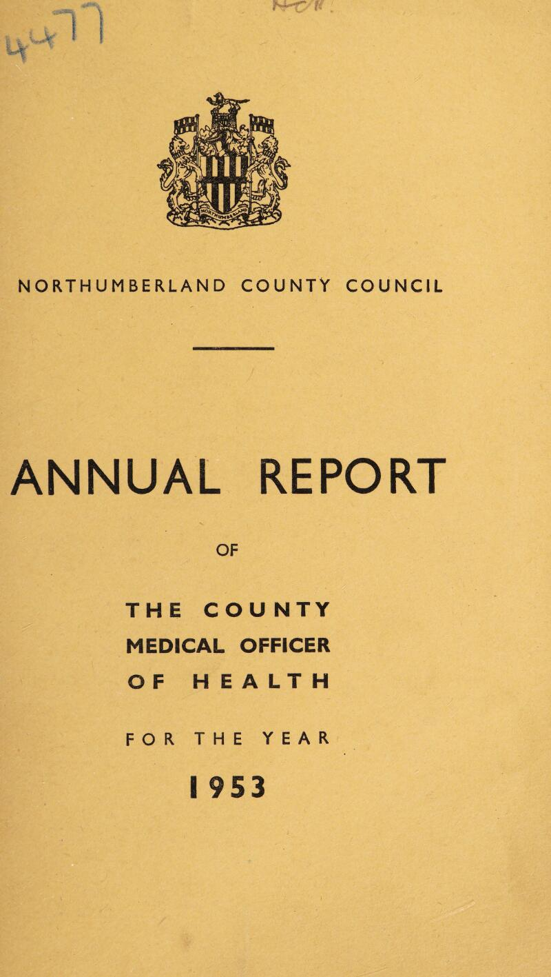 NORTHUMBERLAND COUNTY COUNCIL ANNUAL REPORT OF THE COU NTY MEDICAL OFFICER OF H E A LT H FOR THE YEAR I 953