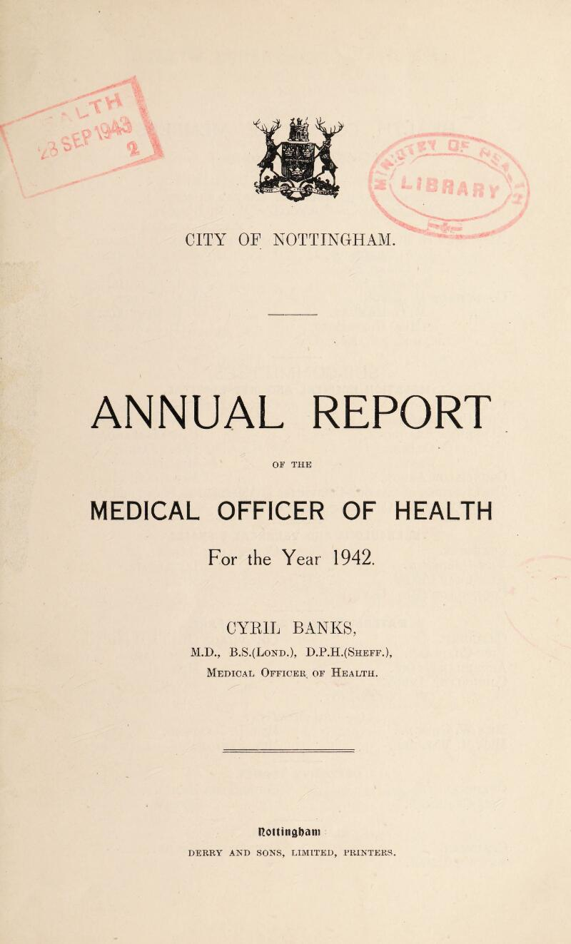 ANNUAL REPORT OF THE MEDICAL OFFICER OF HEALTH For the Year 1942. CYRIL BANKS, M.D., B.S.(Lond.), D.P.H.(Sheff.), Medical Officer of Health. Rottinabam DERRY AND SONS, LIMITED, PRINTERS.