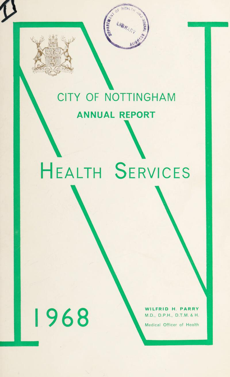 CITY OF NOTTINGHAM ANNUAL REPORT Health Services 968 WILFRID H. PARRY M.D., D.P.H., D.T.M, & H. Medical Officer of Health