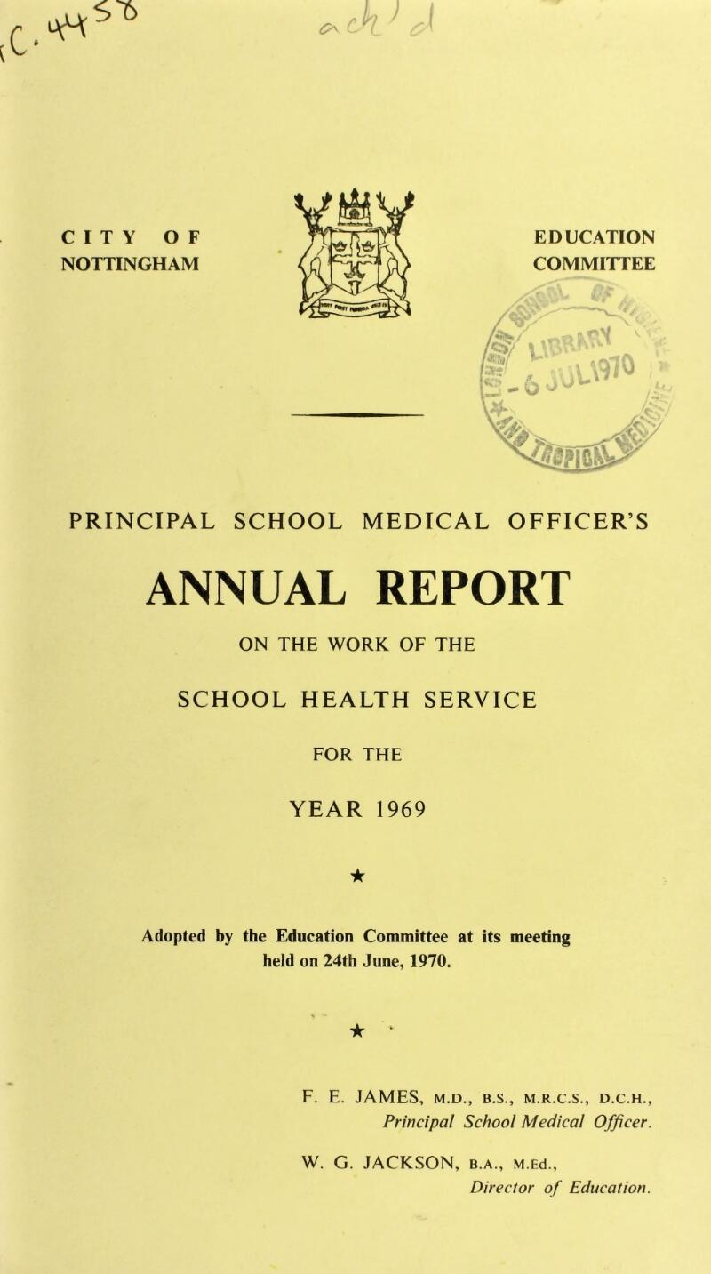 csl CITY OF NOTTINGHAM EDUCATION COMMITTEE PRINCIPAL SCHOOL MEDICAL OFFICER'S ANNUAL REPORT ON THE WORK OF THE SCHOOL HEALTH SERVICE FOR THE YEAR 1969 ★ Adopted by the Education Committee at its meeting held on 24th June, 1970. ★ * F. E. JAMES, M.D., B.S., M.R.C.S., D.C.H., Principal School Medical Officer. W. G. JACKSON, b.a., M.Ed., Director of Education.