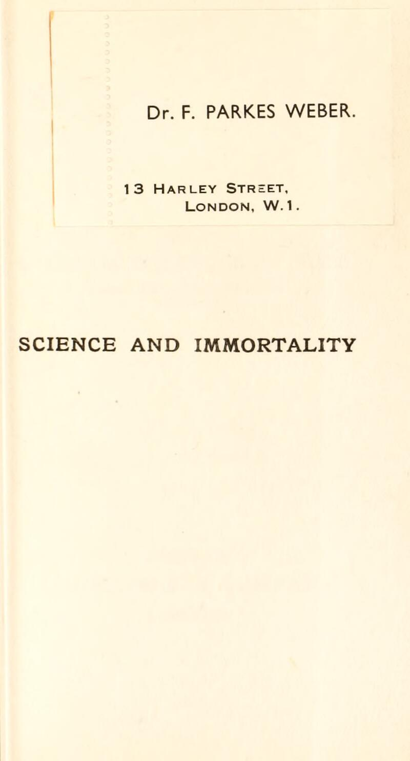 Dr. F. PARKES WEBER. 1 3 Harley Street, London, W. 1. SCIENCE AND IMMORTALITY