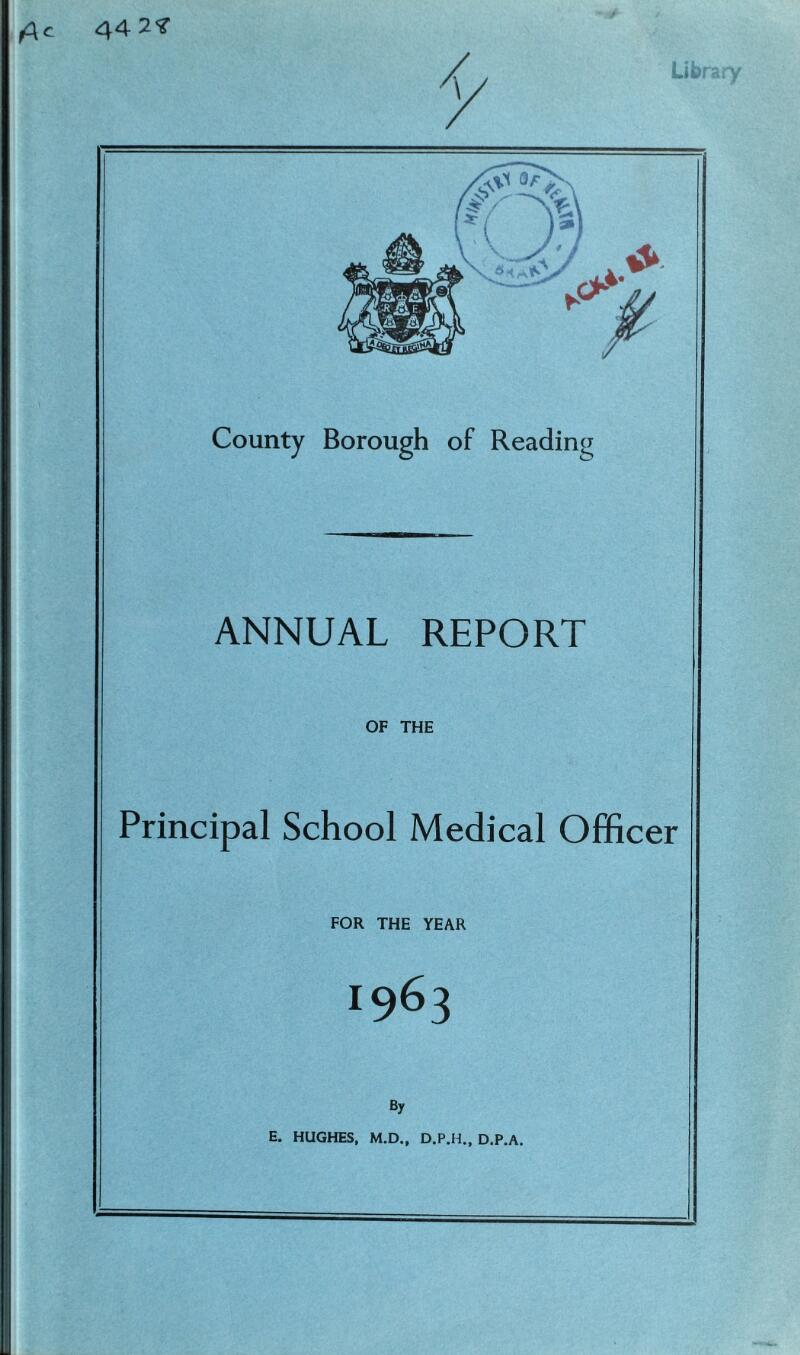 c 44 2 County Borough of Reading ANNUAL REPORT OF THE Principal School Medical Officer FOR THE YEAR 1963 By E. HUGHES, M.D., D.P.A.