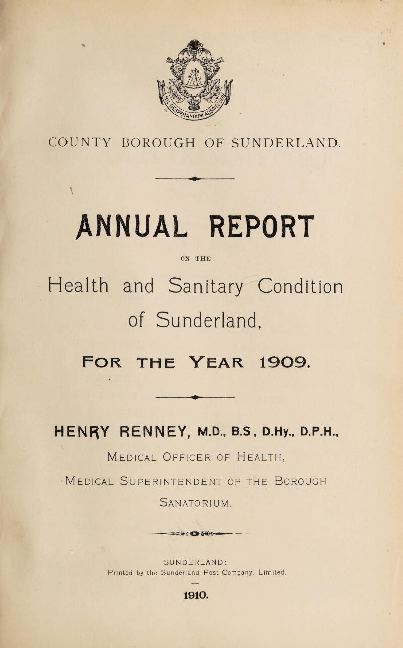 COUNTY BOROUGH OF SUNDERLAND. \ ANNUAL REPORT ON THE Health and Sanitary Condition of Sunderland, For the Year 1909. HENRY RENNEY, M.D., B.S, D.Hy., D.P.H., Medical Officer of Health, Medical Superintendent of the Borough Sanatorium. SUNDERLAND: Printed by the Sunderland Post Company, Limited. 1910.