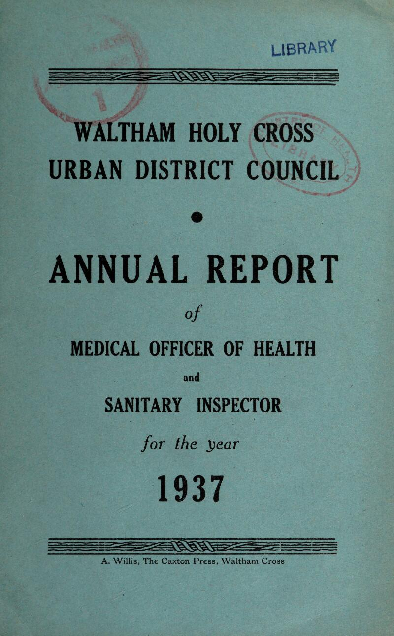WALTHAM HOLY CROSS URBAN DISTRICT COUNCIL ANNUAL REPORT of MEDICAL OFFICER OF HEALTH and SANITARY INSPECTOR for the year 1937 A. Willis, The Caxton Press, Waltham Cross