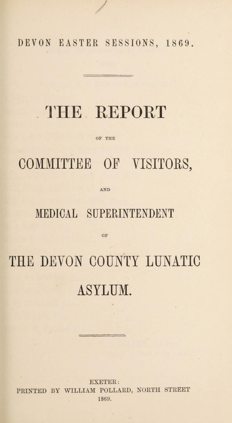 DEVON EASTER SESSIONS, 1869. THE REPORT OF THE COMMITTEE OF VISITORS, AND MEDICAL SUPERINTENDENT OF THE DEVON COUNTY LUNATIC ASYLUM. EXETER: PRINTED BY WILLIAM POLLARD, NORTH STREET 1869.