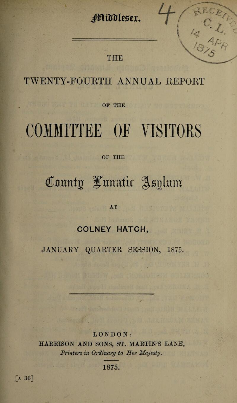 JfltfJfiltSW. TWENTY-FOURTH ANNUAL REPORT OF THE OF THE Coitnfir iCimatk As n I uni AT COLNEY HATCH, JANUARY QUARTER SESSION, 1875. LONDON: HARRISON AND SONS, ST. MARTIN'S LANE, Printers in Ordinary to Her Majesty. 3G] 1875.