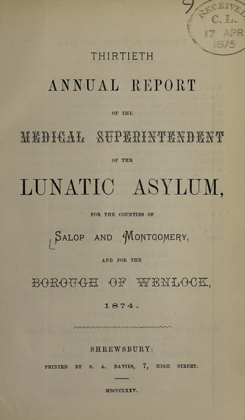 THIRTIETH ANNUAL REPORT OP THE OF THE LUNATIC ASYLUM, FOE THE COUNTIES OF ALOP AND 'jJVlojMTQOJVIEF^Y, AND FOE THE BOROBOH OB WBHLOOK, 1 S 7 4 . SHREWSBURY: PEINTED BY S. A. DAVIES, 7, niGH STEEET. MDCCCLXXV.