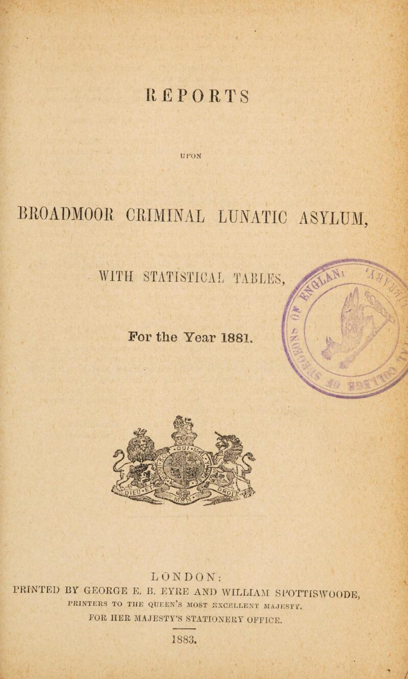 "U PON BROADMOOR CRIMINAL LUNATIC ASYLUM, ' 'A L 0NDON: PRINTED BY GEORGE E. B. EYRE AND WILLIAM SPOTTISWOODE, PRINTERS TO THE QUEEN'S MOST EXCELLENT MAJEST i"". FOR HER MAJESTY'S STATIONERY OFFICE. 1883."