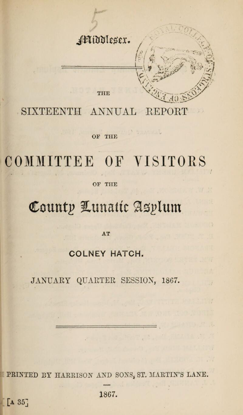 Jtftt&UIescx. THE V# J . • ^V'\ N> 4V* .'sfe H* W \£ x <£:&** ;r?h /*?■? 4v %Ta'#' SIXTEENTH ANNUAL REPORT OF THE COMMITTEE OF VISITORS OF THE County 3Umattc Asylum AT COLNEY HATCH. JANUARY QUARTER SESSION, 1867. PRINTED BY HARRISON AND SONS, ST. MARTIN'S LANE. [a 35] 1867.