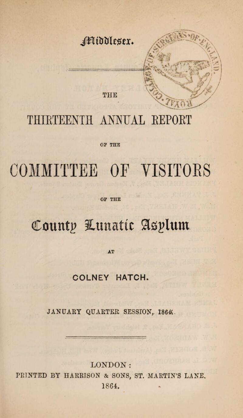 JjfltiJlJltgCX. THE \2atS-. Sv' \/\ V/ i x%-\ ' V-/X' ■ *^» - ./f- THIETEENTH ANNUAL EEPOET 0? THE COMMITTEE OF VISITORS or THE County lunatic Slsplum AT COLNEY HATCH. JANUARY QUARTER SESSION, 1864U LONDON: PRINTED BY HARRISON & SONS, ST. MARTIN'S LANE. 1864.