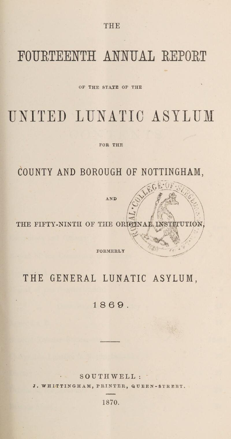 THE FOURTEENTH ANNUAL REPORT OF THE STA,TE OF THE UNITED LUNATIC ASYLUM FOB, THE COUNTY AND BOROUGH OF NOTTINGHAM, THE GENERAL LUNATIC ASYLUM, 18 6 9. SOUTHWELL : J. WHITTINGHAM, PRINTER, QUEEN-STBEBT. 1870.